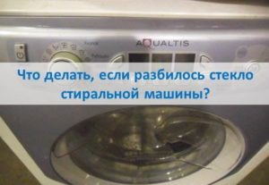 Что делать, если разбилось стекло стиральной машины