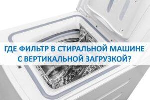 Где фильтр в стиральной машине с вертикальной загрузкой?